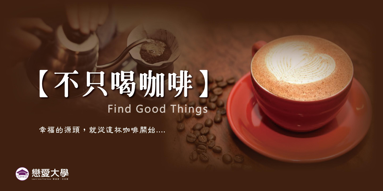 ❤戀愛大學❤ 4/7(六)【Find Good Things不只喝咖啡】