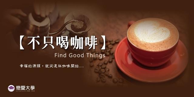 ❤戀愛大學❤4/7(六)【Find Good Things不只喝咖啡】