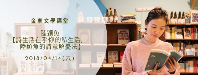 2018/04/14(六)金車文學講堂:陸穎魚【詩生活在乎你的私生活,陸穎魚的詩意解憂法】